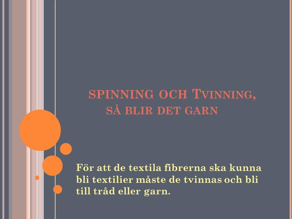 SPINNING OCH T VINNING, SÅ BLIR DET GARN För att de textila fibrerna ska kunna bli textilier måste de tvinnas och bli till tråd eller garn.