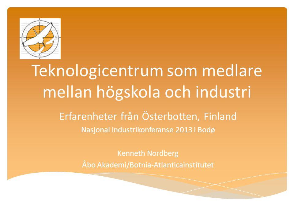 Teknologicentrum som medlare mellan högskola och industri Erfarenheter från Österbotten, Finland Nasjonal industrikonferanse 2013 i Bodø Kenneth Nordberg Åbo Akademi/Botnia-Atlanticainstitutet