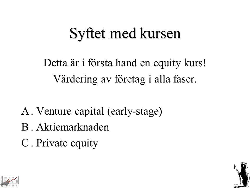 Syftet med kursen Detta är i första hand en equity kurs! Värdering av företag i alla faser. A. Venture capital (early-stage) B. Aktiemarknaden C. Priv