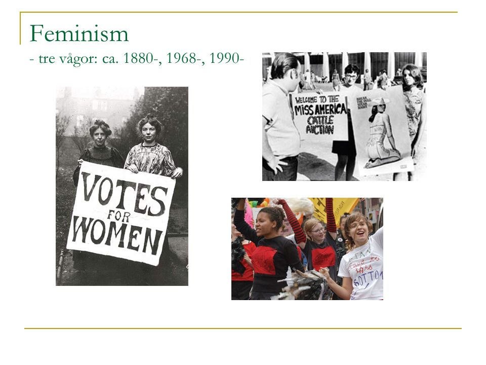 Feminism - tre vågor: ca. 1880-, 1968-, 1990-