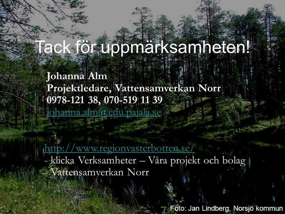 Johanna Alm Projektledare, Vattensamverkan Norr 0978-121 38, 070-519 11 39 johanna.alm@edu.pajala.se johanna.alm@edu.pajala.se http://www.regionvasterbotten.se/ http://www.regionvasterbotten.se/ - klicka Verksamheter – Våra projekt och bolag - Vattensamverkan Norr Tack för uppmärksamheten.