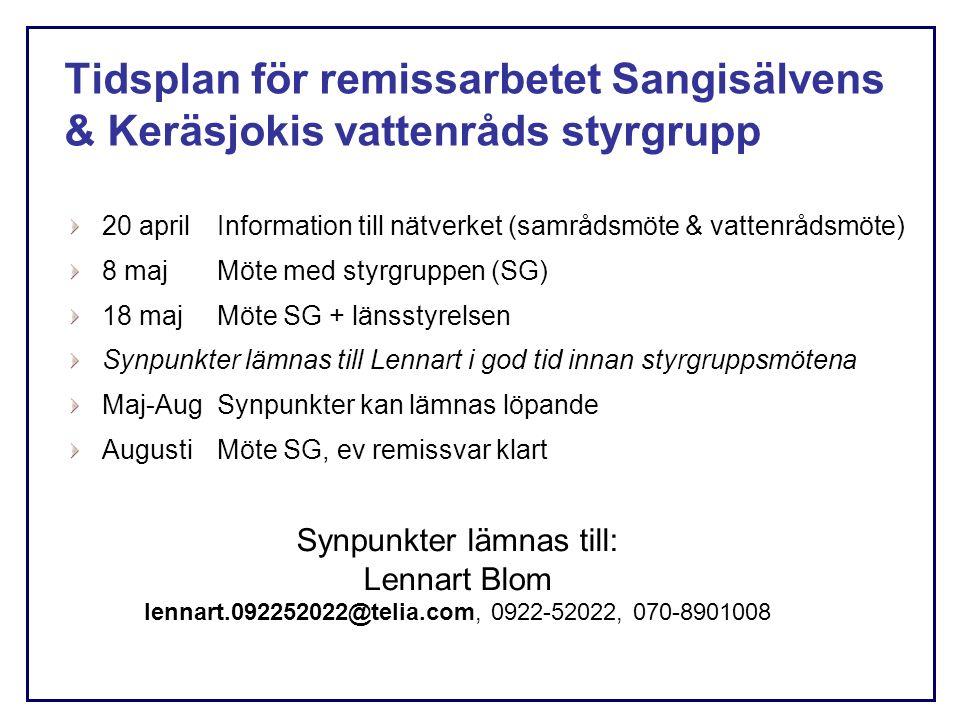 Tidsplan för remissarbetet Sangisälvens & Keräsjokis vattenråds styrgrupp 20 april Information till nätverket (samrådsmöte & vattenrådsmöte) 8 majMöte med styrgruppen (SG) 18 majMöte SG + länsstyrelsen Synpunkter lämnas till Lennart i god tid innan styrgruppsmötena Maj-AugSynpunkter kan lämnas löpande AugustiMöte SG, ev remissvar klart Synpunkter lämnas till: Lennart Blom lennart.092252022@telia.com, 0922-52022, 070-8901008