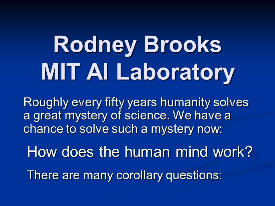 Rodney Brooks MIT AI Laboratory Roughly every fifty years humanity solves a great mystery of science. We have a chance to solve such a mystery now: Ho