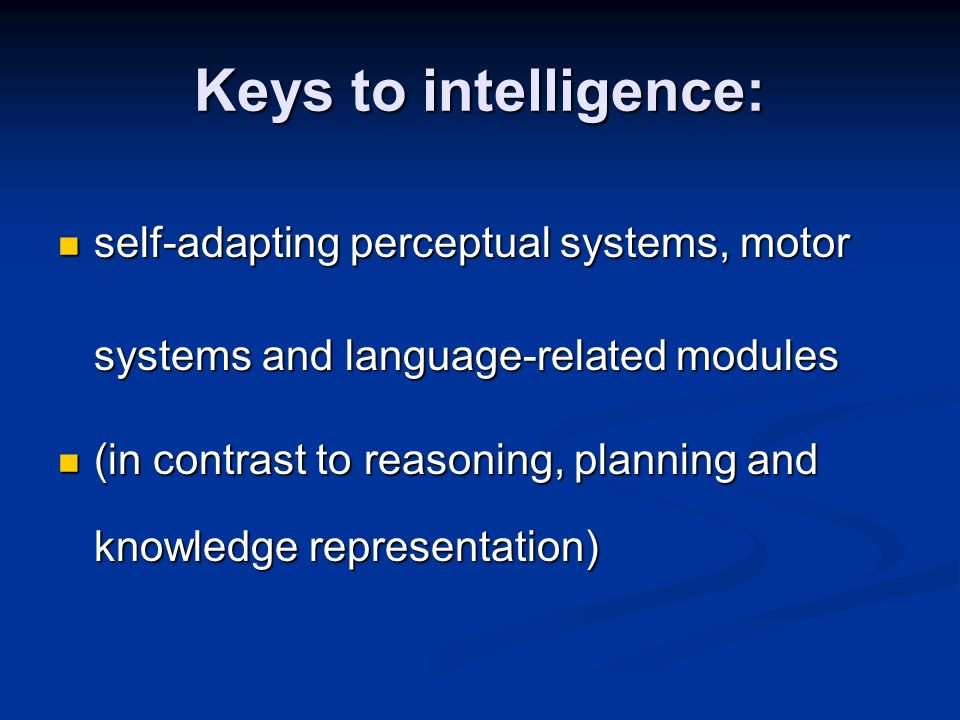 Keys to intelligence: self-adapting perceptual systems, motor systems and language-related modules self-adapting perceptual systems, motor systems and language-related modules (in contrast to reasoning, planning and knowledge representation) (in contrast to reasoning, planning and knowledge representation)