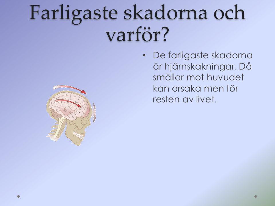 Farligaste skadorna och varför? De farligaste skadorna är hjärnskakningar. Då smällar mot huvudet kan orsaka men för resten av livet.