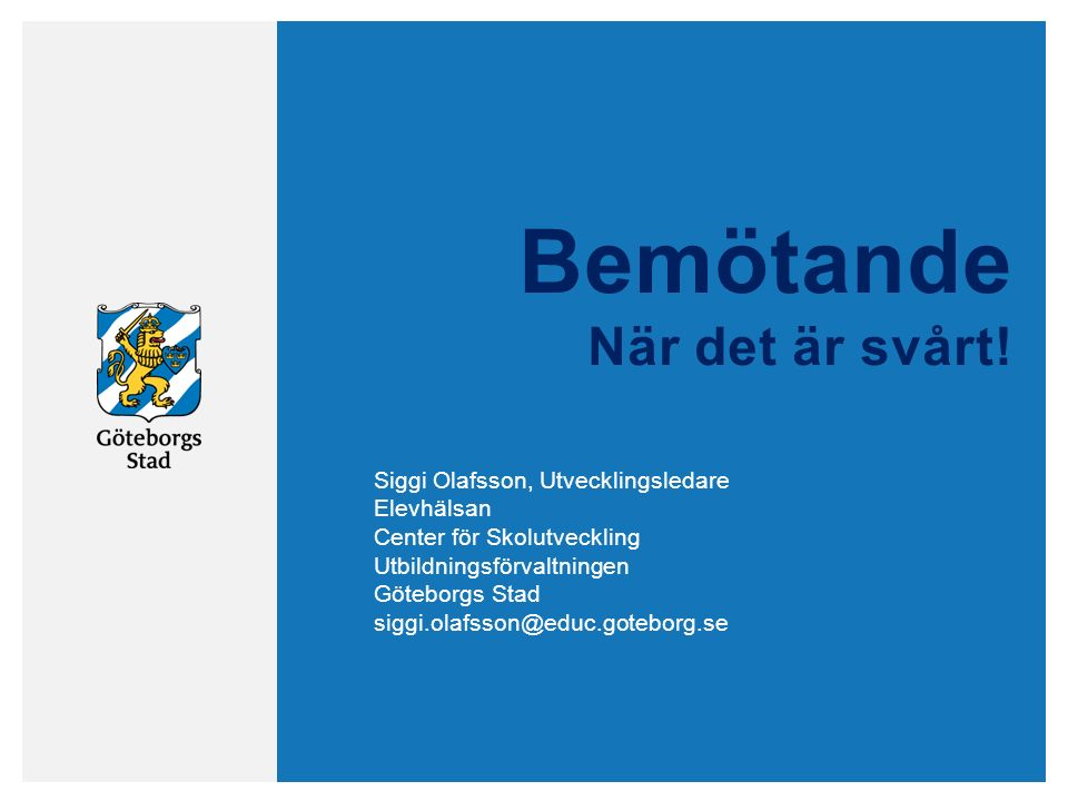 Bemötande När det är svårt! Siggi Olafsson, Utvecklingsledare Elevhälsan Center för Skolutveckling Utbildningsförvaltningen Göteborgs Stad siggi.olafs