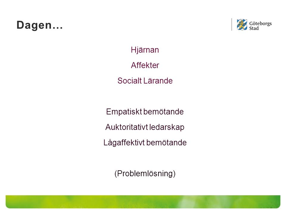 Dagen… Hjärnan Affekter Socialt Lärande Empatiskt bemötande Auktoritativt ledarskap Lågaffektivt bemötande (Problemlösning)