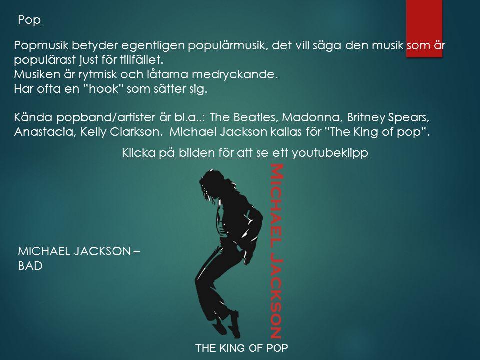 Pop MICHAEL JACKSON – BAD Popmusik betyder egentligen populärmusik, det vill säga den musik som är populärast just för tillfället. Musiken är rytmisk
