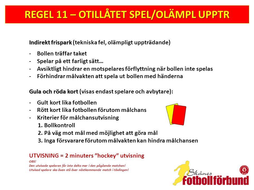 REGEL 11 – OTILLÅTET SPEL/OLÄMPL UPPTR Indirekt frispark Indirekt frispark (tekniska fel, olämpligt uppträdande) -Bollen träffar taket -Spelar på ett farligt sätt… -Avsiktligt hindrar en motspelares förflyttning när bollen inte spelas -Förhindrar målvakten att spela ut bollen med händerna Gula och röda kort Gula och röda kort (visas endast spelare och avbytare): -Gult kort lika fotbollen -Rött kort lika fotbollen förutom målchans -Kriterier för målchansutvisning 1.