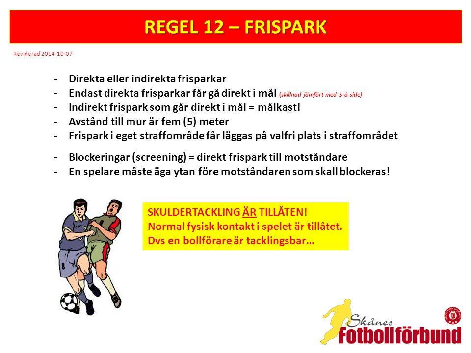 REGEL 12 – FRISPARK -Direkta eller indirekta frisparkar -Endast direkta frisparkar får gå direkt i mål (skillnad jämfört med 5-á-side) -Indirekt frispark som går direkt i mål = målkast.