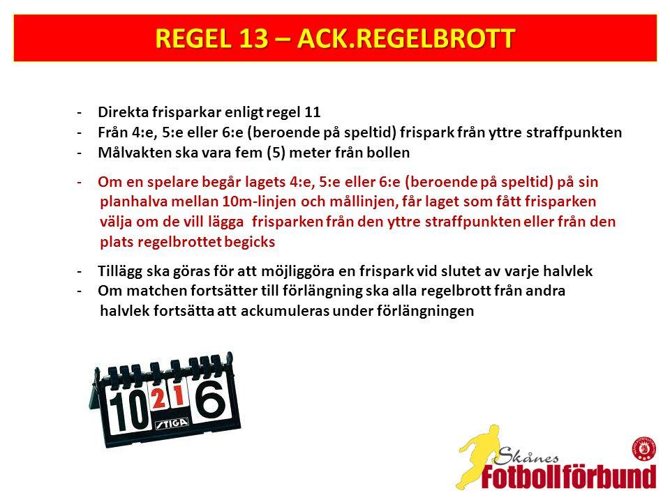 REGEL 13 – ACK.REGELBROTT -Direkta frisparkar enligt regel 11 -Från 4:e, 5:e eller 6:e (beroende på speltid) frispark från yttre straffpunkten -Målvakten ska vara fem (5) meter från bollen -Om en spelare begår lagets 4:e, 5:e eller 6:e (beroende på speltid) på sin planhalva mellan 10m-linjen och mållinjen, får laget som fått frisparken välja om de vill lägga frisparken från den yttre straffpunkten eller från den plats regelbrottet begicks -Tillägg ska göras för att möjliggöra en frispark vid slutet av varje halvlek -Om matchen fortsätter till förlängning ska alla regelbrott från andra halvlek fortsätta att ackumuleras under förlängningen
