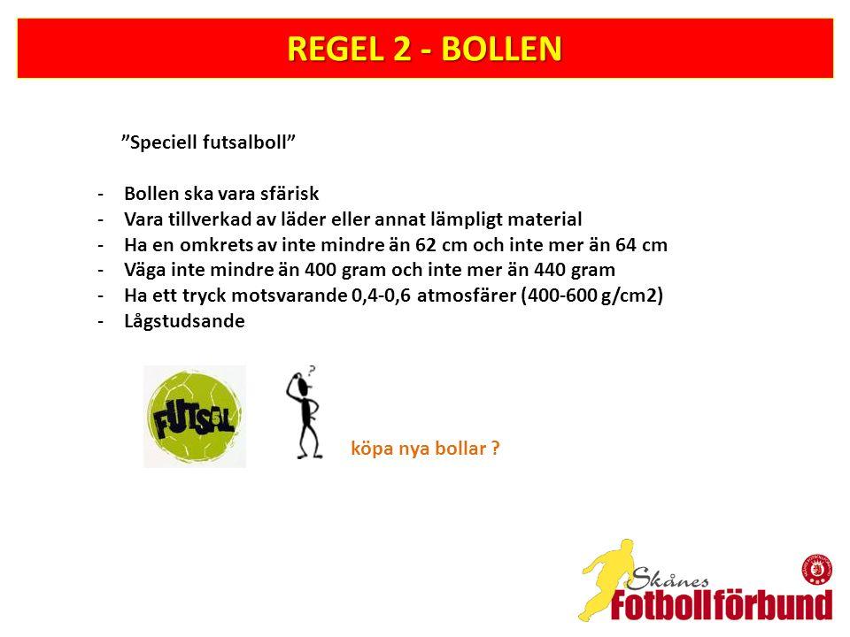 REGEL 2 - BOLLEN Speciell futsalboll -Bollen ska vara sfärisk -Vara tillverkad av läder eller annat lämpligt material -Ha en omkrets av inte mindre än 62 cm och inte mer än 64 cm -Väga inte mindre än 400 gram och inte mer än 440 gram -Ha ett tryck motsvarande 0,4-0,6 atmosfärer (400-600 g/cm2) -Lågstudsande köpa nya bollar ?