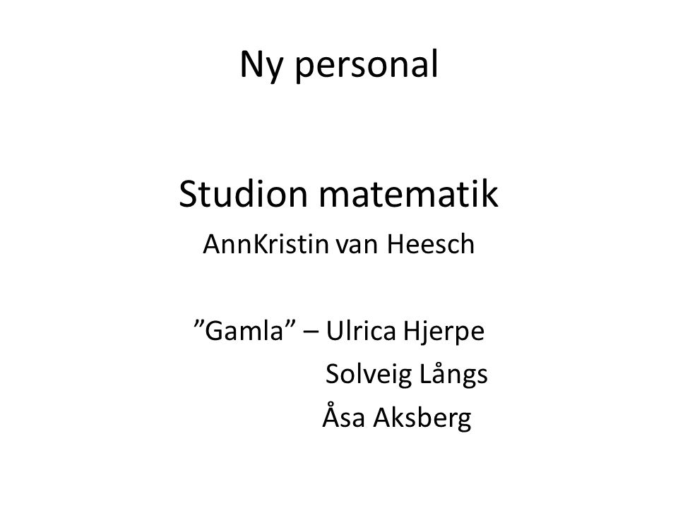 "Ny personal Studion matematik AnnKristin van Heesch ""Gamla"" – Ulrica Hjerpe Solveig Långs Åsa Aksberg"