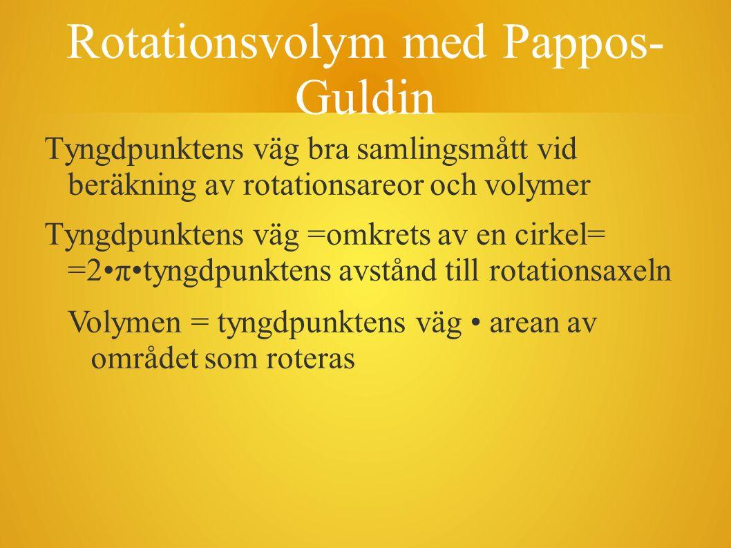 Rotationsvolym med Pappos- Guldin Tyngdpunktens väg bra samlingsmått vid beräkning av rotationsareor och volymer Tyngdpunktens väg =omkrets av en cirk