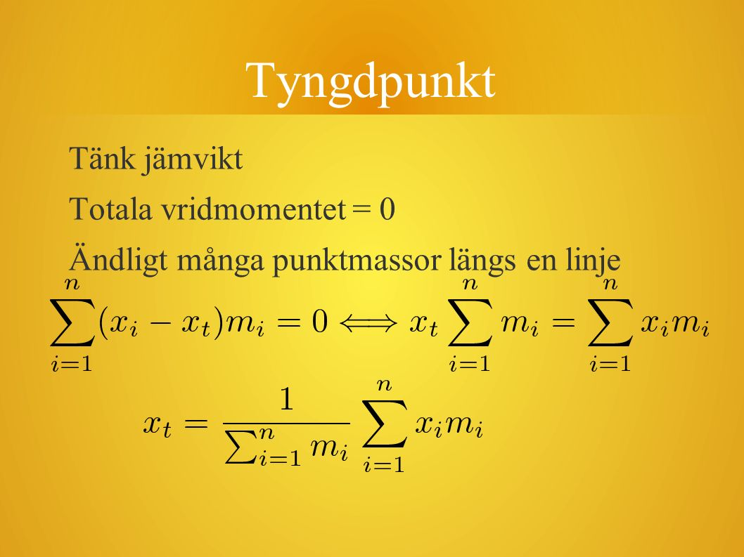 Tyngdpunkt Tänk jämvikt Totala vridmomentet = 0 Ändligt många punktmassor längs en linje