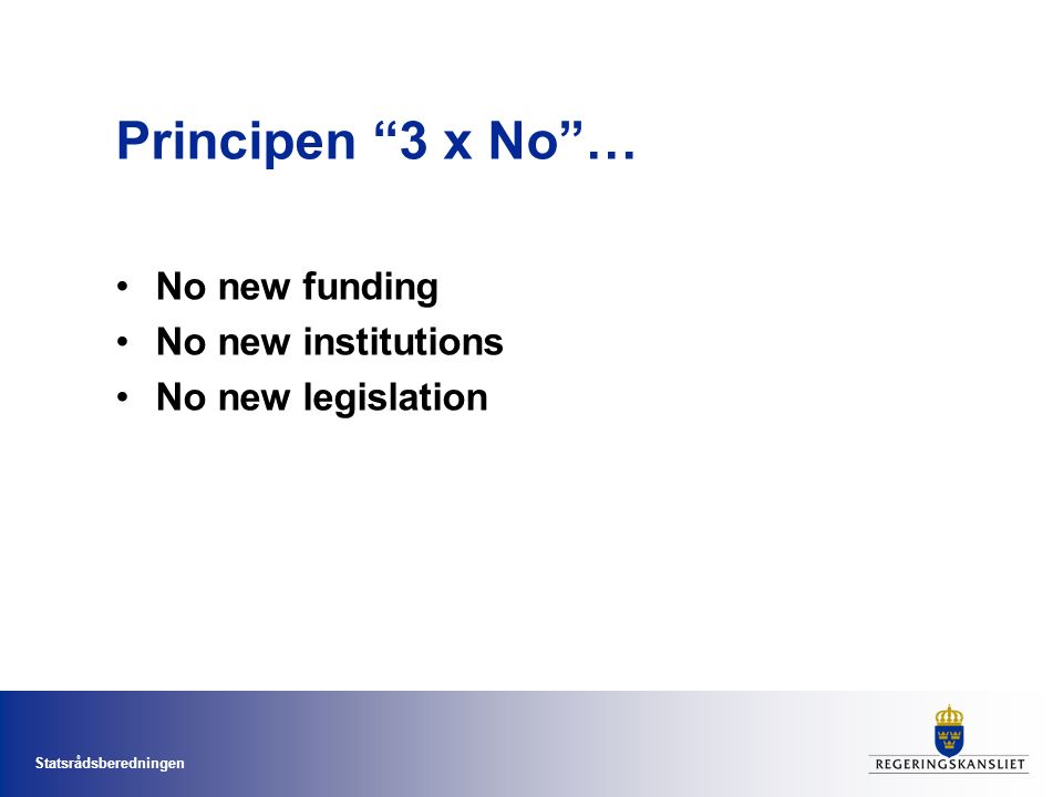 "Statsrådsberedningen Principen ""3 x No""… No new funding No new institutions No new legislation"