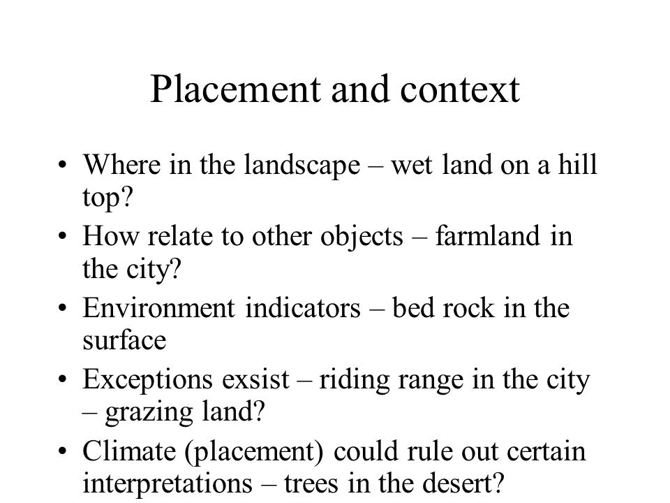 Placement and context Where in the landscape – wet land on a hill top? How relate to other objects – farmland in the city? Environment indicators – be
