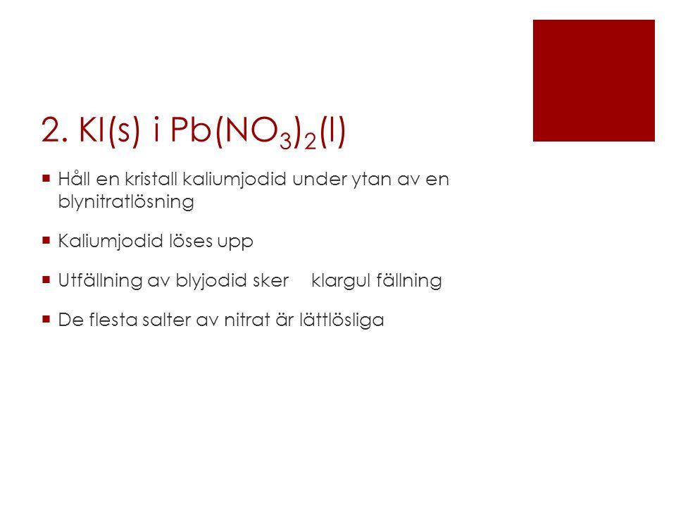 2. KI(s) i Pb(NO 3 ) 2 (l)  Håll en kristall kaliumjodid under ytan av en blynitratlösning  Kaliumjodid löses upp  Utfällning av blyjodid skerklarg