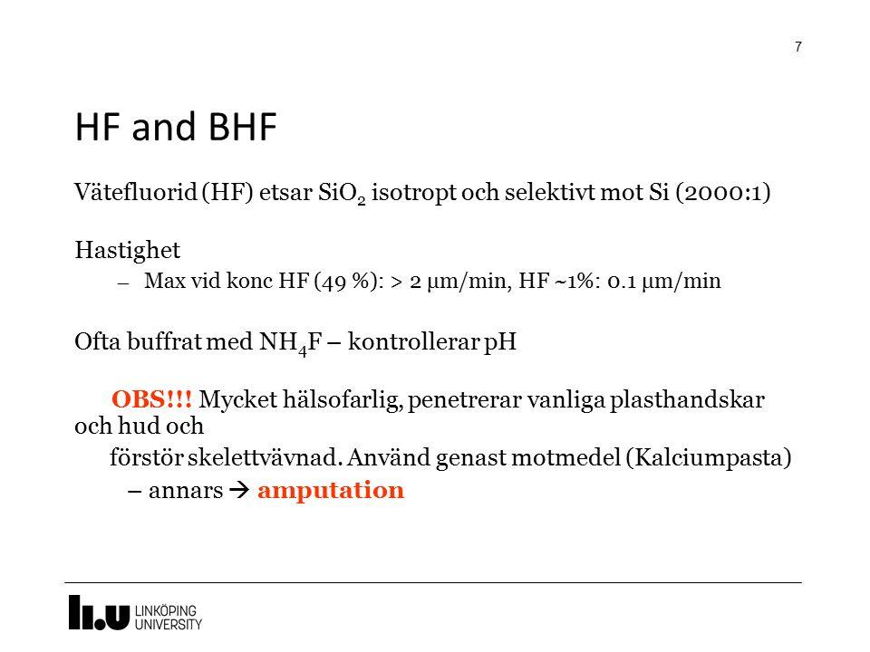 HF and BHF 7 Vätefluorid (HF) etsar SiO 2 isotropt och selektivt mot Si (2000:1) Hastighet – Max vid konc HF (49 %): > 2 μm/min, HF ~1%: 0.1 μm/min Of