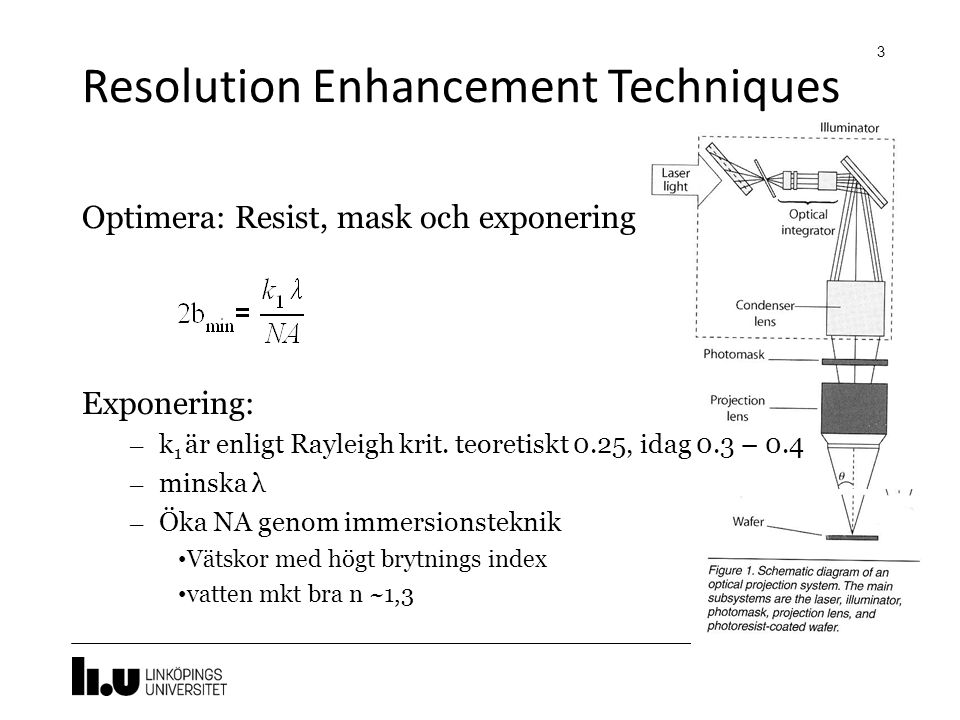 Resolution Enhancement Techniques 3 Optimera: Resist, mask och exponering Exponering: – k 1 är enligt Rayleigh krit. teoretiskt 0.25, idag 0.3 – 0.4 –