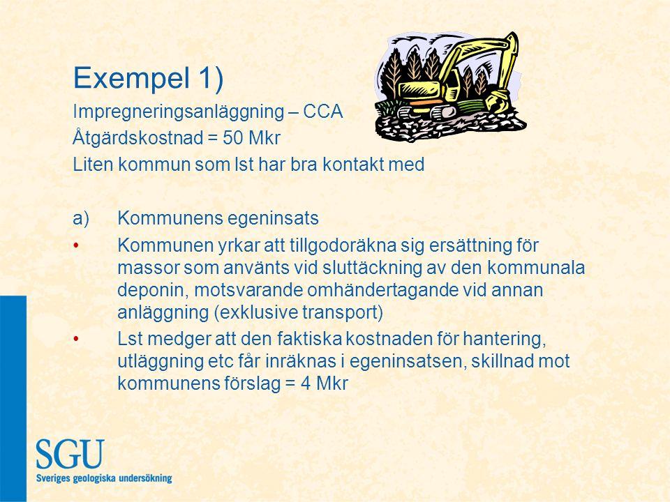 Exempel 1) Impregneringsanläggning – CCA Åtgärdskostnad = 50 Mkr Liten kommun som lst har bra kontakt med a)Kommunens egeninsats Kommunen yrkar att tillgodoräkna sig ersättning för massor som använts vid sluttäckning av den kommunala deponin, motsvarande omhändertagande vid annan anläggning (exklusive transport) Lst medger att den faktiska kostnaden för hantering, utläggning etc får inräknas i egeninsatsen, skillnad mot kommunens förslag = 4 Mkr