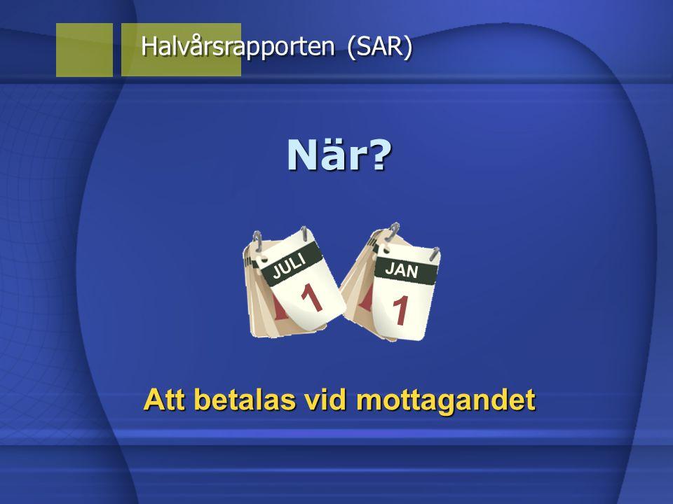 JAN 1 Halvårsrapporten (SAR) När? JULI 1 Att betalas vid mottagandet