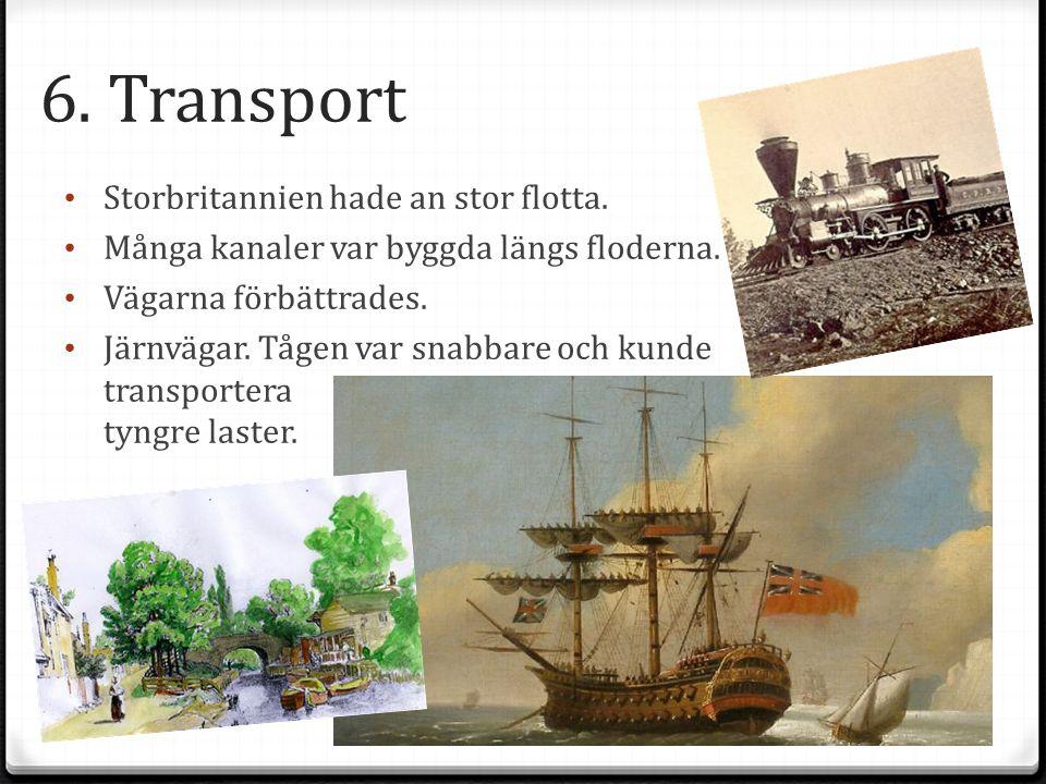 6. Transport Storbritannien hade an stor flotta. Många kanaler var byggda längs floderna. Vägarna förbättrades. Järnvägar. Tågen var snabbare och kund