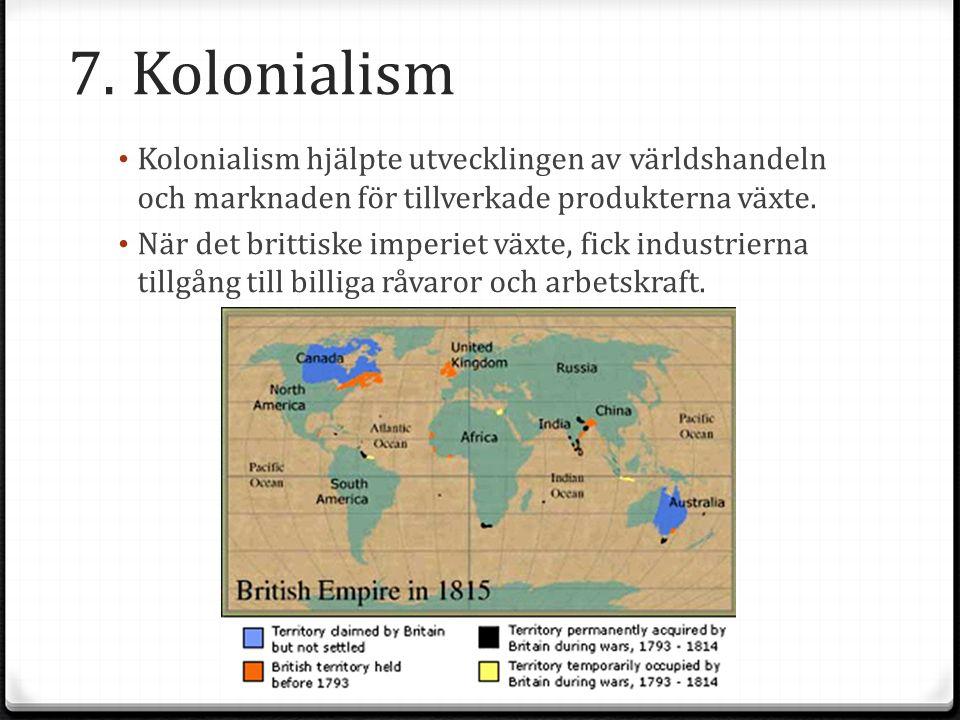 7. Kolonialism Kolonialism hjälpte utvecklingen av världshandeln och marknaden för tillverkade produkterna växte. När det brittiske imperiet växte, fi