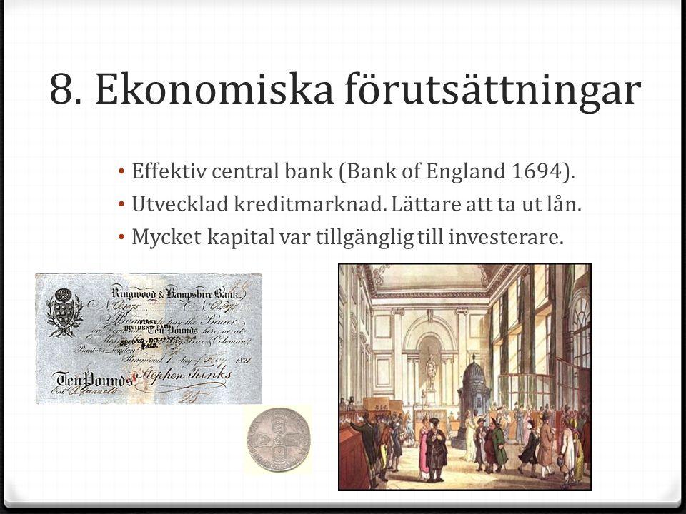 8. Ekonomiska förutsättningar Effektiv central bank (Bank of England 1694). Utvecklad kreditmarknad. Lättare att ta ut lån. Mycket kapital var tillgän