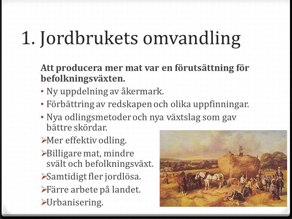 1. Jordbrukets omvandling Att producera mer mat var en förutsättning för befolkningsväxten. Ny uppdelning av åkermark. Förbättring av redskapen och ol
