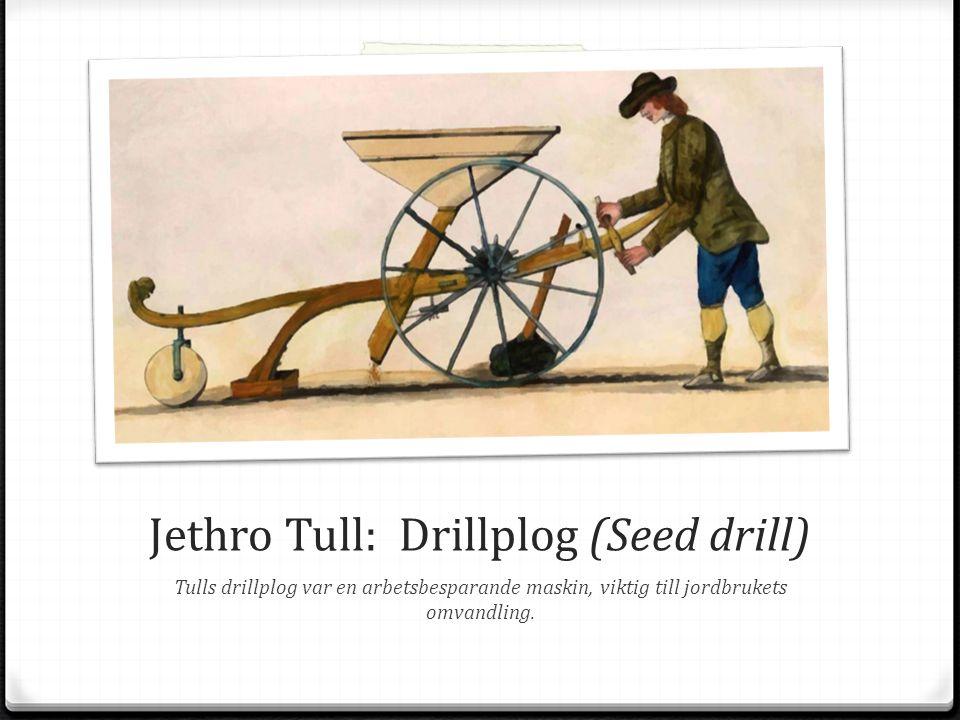 Jethro Tull: Drillplog (Seed drill) Tulls drillplog var en arbetsbesparande maskin, viktig till jordbrukets omvandling.