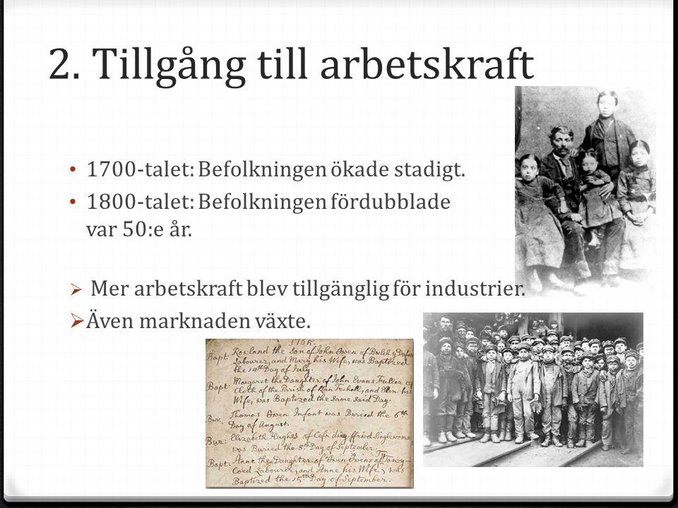 2. Tillgång till arbetskraft 1700-talet: Befolkningen ökade stadigt. 1800-talet: Befolkningen fördubblade var 50:e år.  Mer arbetskraft blev tillgäng