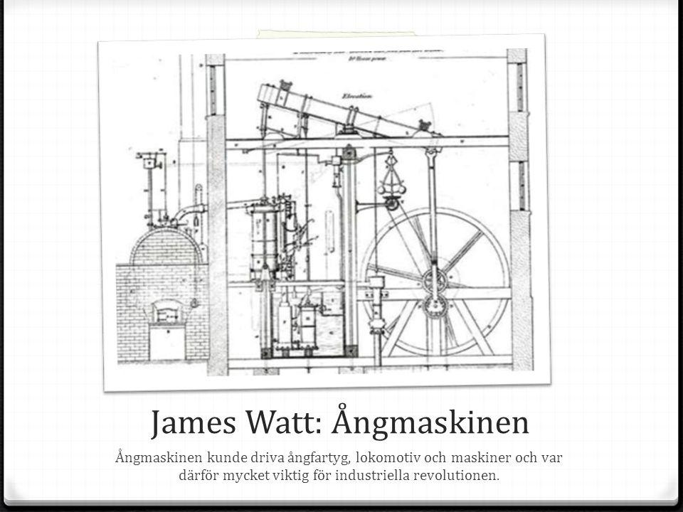James Watt: Ångmaskinen Ångmaskinen kunde driva ångfartyg, lokomotiv och maskiner och var därför mycket viktig för industriella revolutionen.