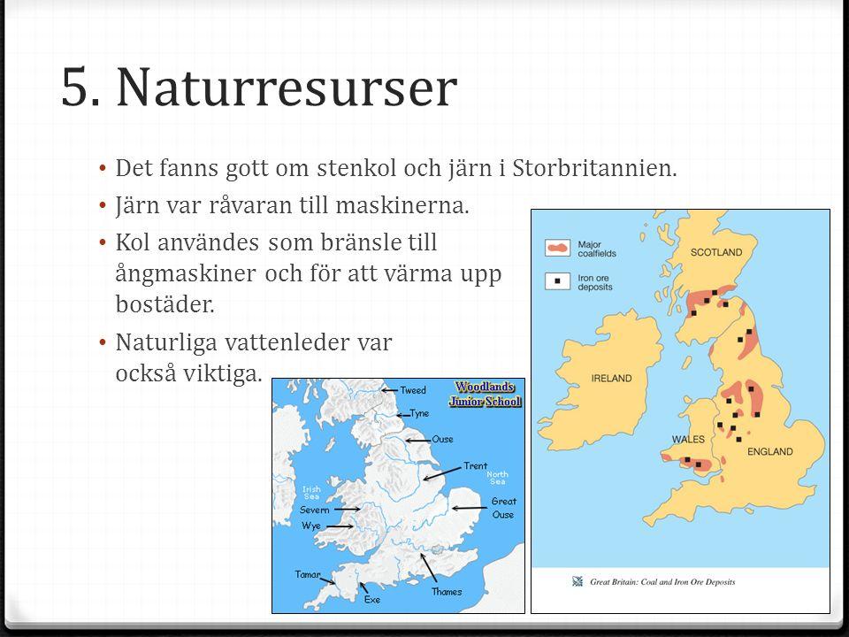 5. Naturresurser Det fanns gott om stenkol och järn i Storbritannien. Järn var råvaran till maskinerna. Kol användes som bränsle till ångmaskiner och