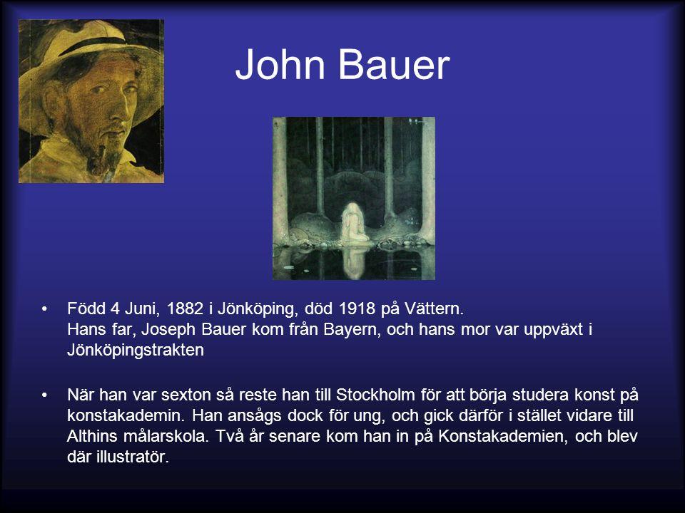 John Bauer Född 4 Juni, 1882 i Jönköping, död 1918 på Vättern. Hans far, Joseph Bauer kom från Bayern, och hans mor var uppväxt i Jönköpingstrakten Nä