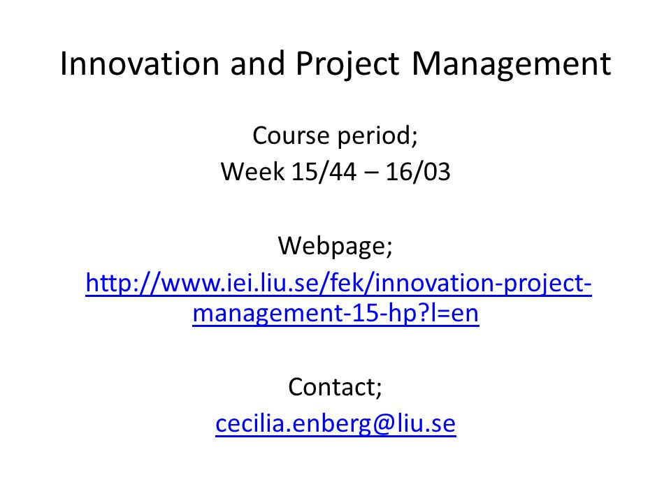Innovation and Project Management Course period; Week 15/44 – 16/03 Webpage; http://www.iei.liu.se/fek/innovation-project- management-15-hp l=enhttp://www.iei.liu.se/fek/innovation-project- management-15-hp l=en Contact; cecilia.enberg@liu.se
