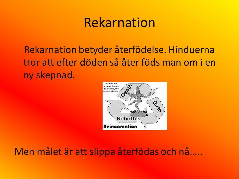 Rekarnation Rekarnation betyder återfödelse. Hinduerna tror att efter döden så åter föds man om i en ny skepnad. Men målet är att slippa återfödas och