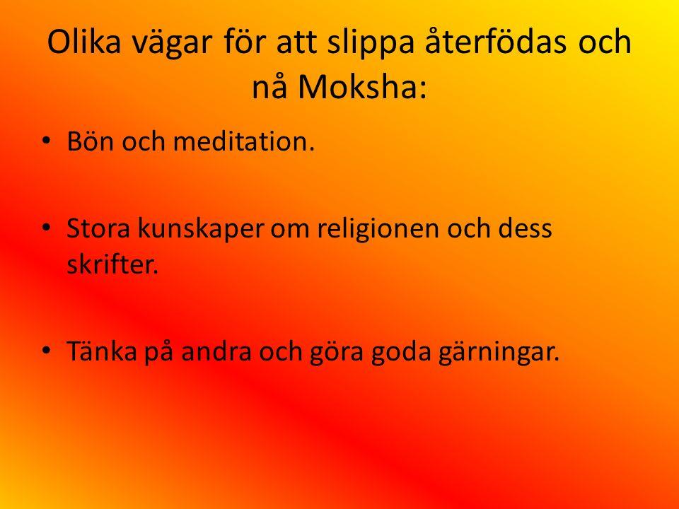 Olika vägar för att slippa återfödas och nå Moksha: Bön och meditation. Stora kunskaper om religionen och dess skrifter. Tänka på andra och göra goda