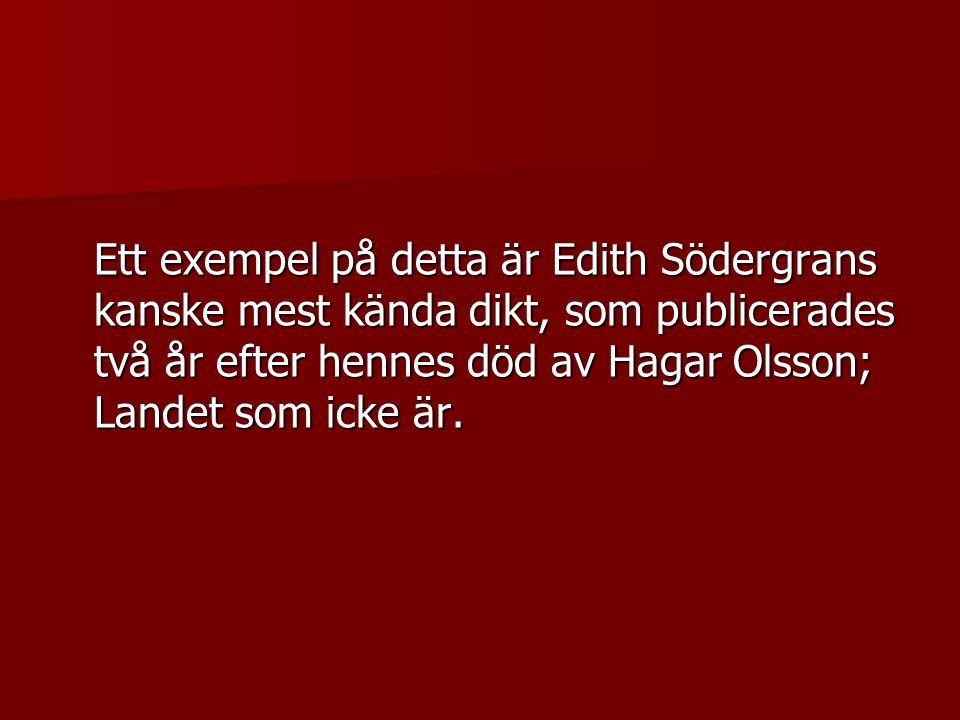Ett exempel på detta är Edith Södergrans kanske mest kända dikt, som publicerades två år efter hennes död av Hagar Olsson; Landet som icke är.