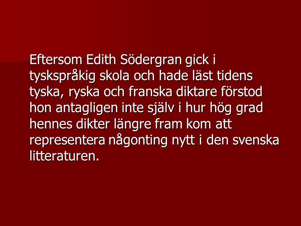 Eftersom Edith Södergran gick i tyskspråkig skola och hade läst tidens tyska, ryska och franska diktare förstod hon antagligen inte själv i hur hög grad hennes dikter längre fram kom att representera någonting nytt i den svenska litteraturen.