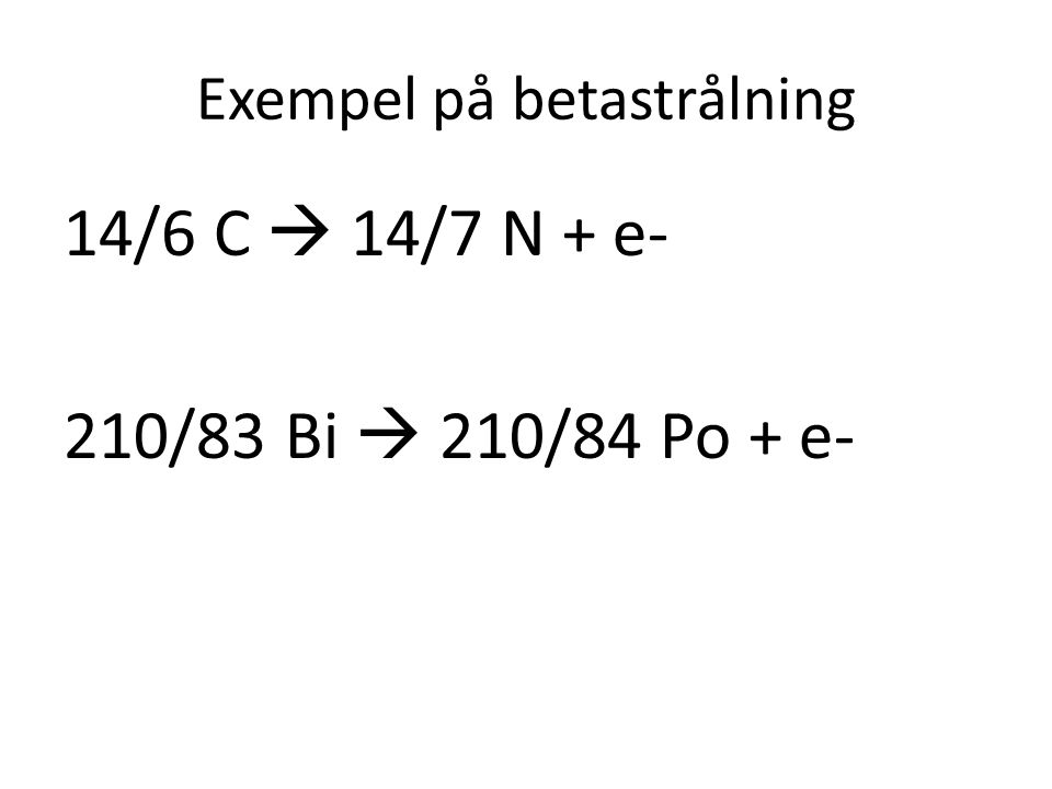 Exempel på betastrålning 14/6 C  14/7 N + e- 210/83 Bi  210/84 Po + e-