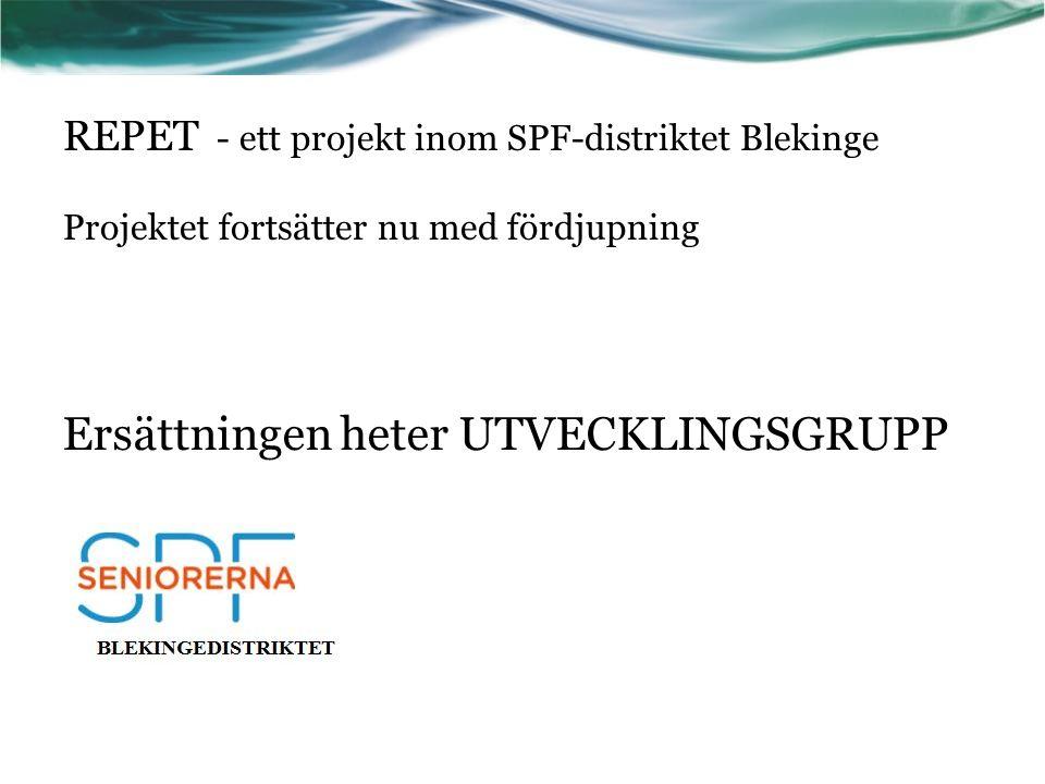 REPET - ett projekt inom SPF-distriktet Blekinge Projektet fortsätter nu med fördjupning Ersättningen heter UTVECKLINGSGRUPP