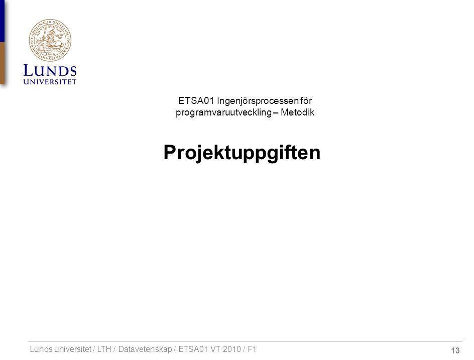 13 ETSA01 Ingenjörsprocessen för programvaruutveckling – Metodik Lunds universitet / LTH / Datavetenskap / ETSA01 VT 2010 / F1 Projektuppgiften