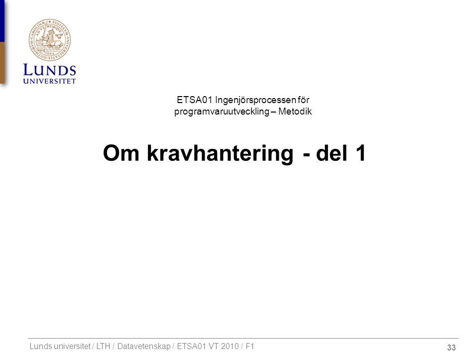 33 ETSA01 Ingenjörsprocessen för programvaruutveckling – Metodik Lunds universitet / LTH / Datavetenskap / ETSA01 VT 2010 / F1 Om kravhantering - del