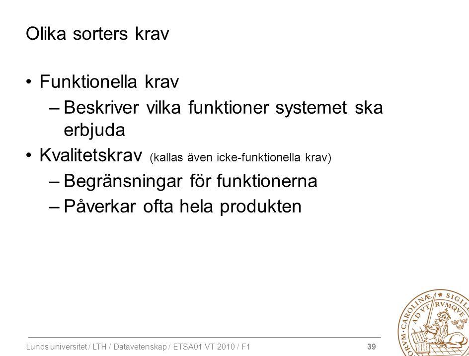 39 Lunds universitet / LTH / Datavetenskap / ETSA01 VT 2010 / F1 Olika sorters krav Funktionella krav –Beskriver vilka funktioner systemet ska erbjuda