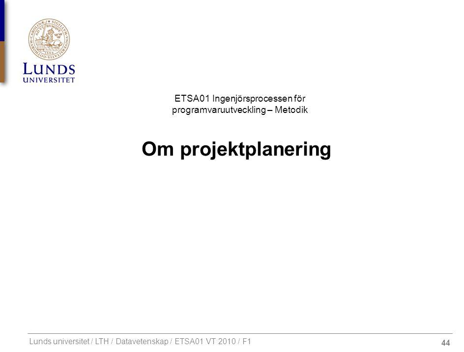 44 ETSA01 Ingenjörsprocessen för programvaruutveckling – Metodik Lunds universitet / LTH / Datavetenskap / ETSA01 VT 2010 / F1 Om projektplanering