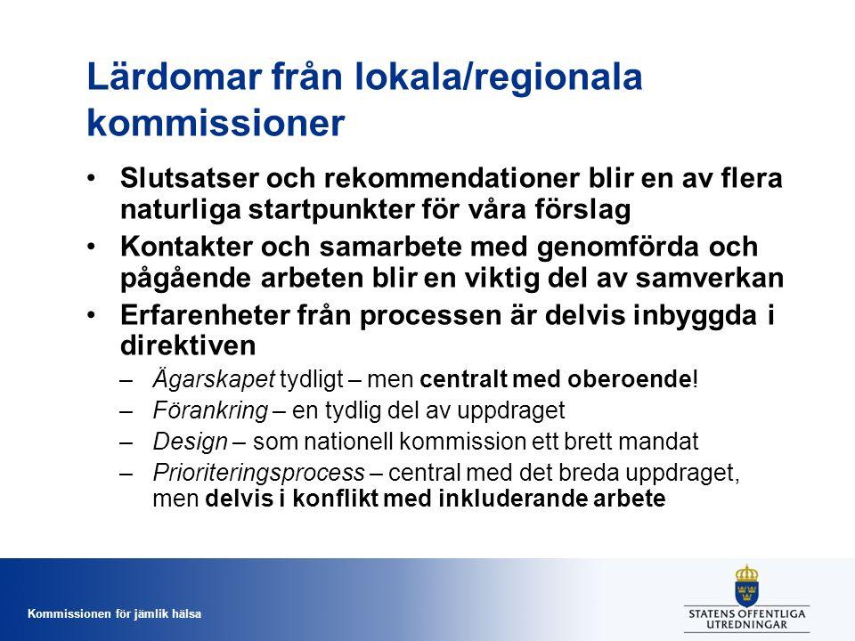 Kommissionen för jämlik hälsa Lärdomar från lokala/regionala kommissioner Slutsatser och rekommendationer blir en av flera naturliga startpunkter för våra förslag Kontakter och samarbete med genomförda och pågående arbeten blir en viktig del av samverkan Erfarenheter från processen är delvis inbyggda i direktiven –Ägarskapet tydligt – men centralt med oberoende.
