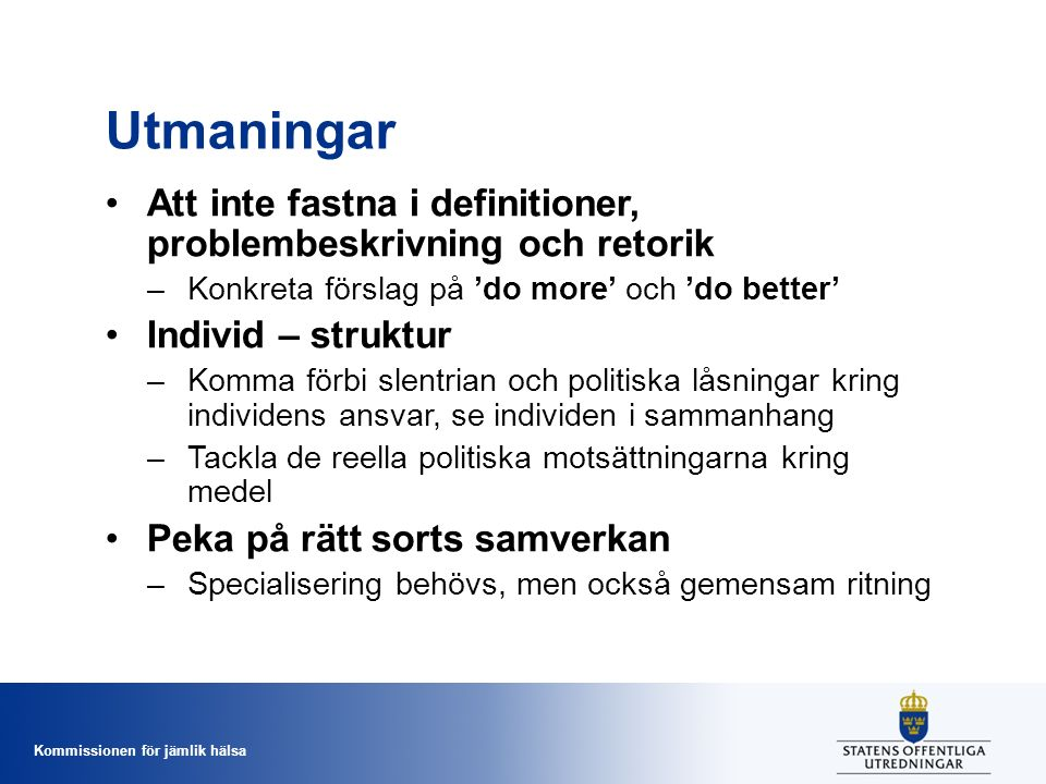 Kommissionen för jämlik hälsa Utmaningar Att inte fastna i definitioner, problembeskrivning och retorik –Konkreta förslag på 'do more' och 'do better' Individ – struktur –Komma förbi slentrian och politiska låsningar kring individens ansvar, se individen i sammanhang –Tackla de reella politiska motsättningarna kring medel Peka på rätt sorts samverkan –Specialisering behövs, men också gemensam ritning