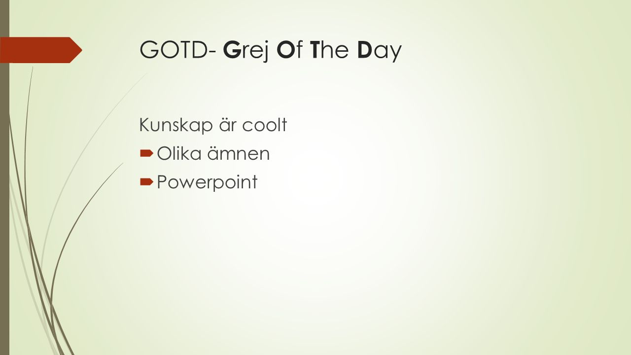 GOTD- G rej O f T he D ay Kunskap är coolt  Olika ämnen  Powerpoint