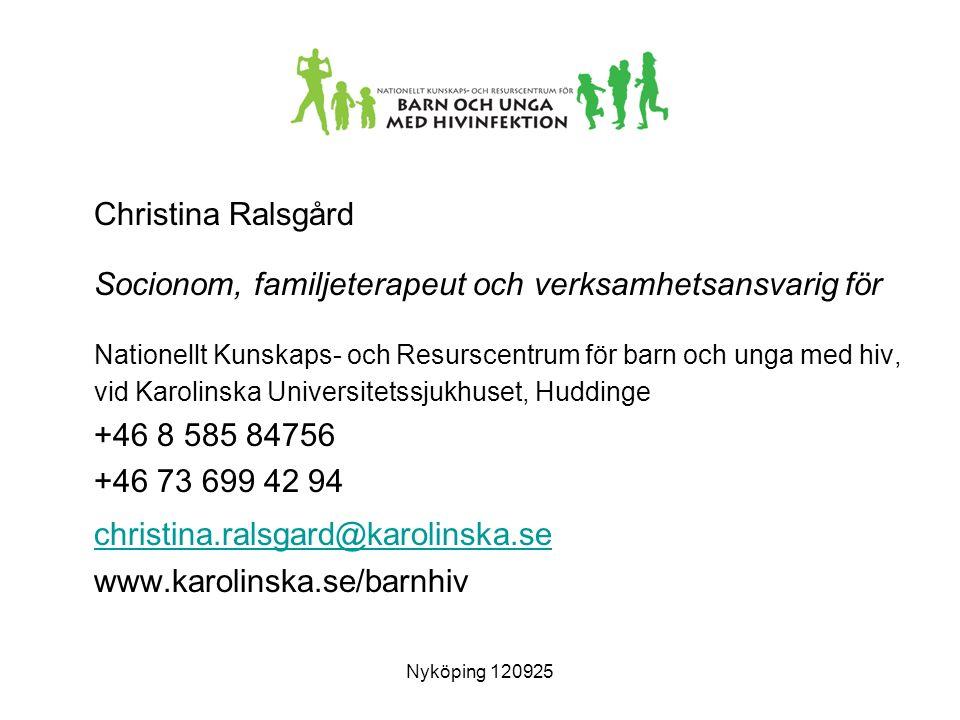 Christina Ralsgård Socionom, familjeterapeut och verksamhetsansvarig för Nationellt Kunskaps- och Resurscentrum för barn och unga med hiv, vid Karolinska Universitetssjukhuset, Huddinge +46 8 585 84756 +46 73 699 42 94 christina.ralsgard@karolinska.se www.karolinska.se/barnhiv Nyköping 120925